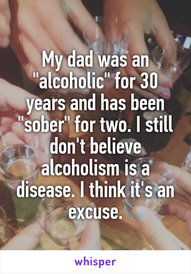 """My dad was an """"alcoholic"""" for 30 years and has been """"sober"""" for two. I still don't believe alcoholism is a disease. I think it's an excuse."""