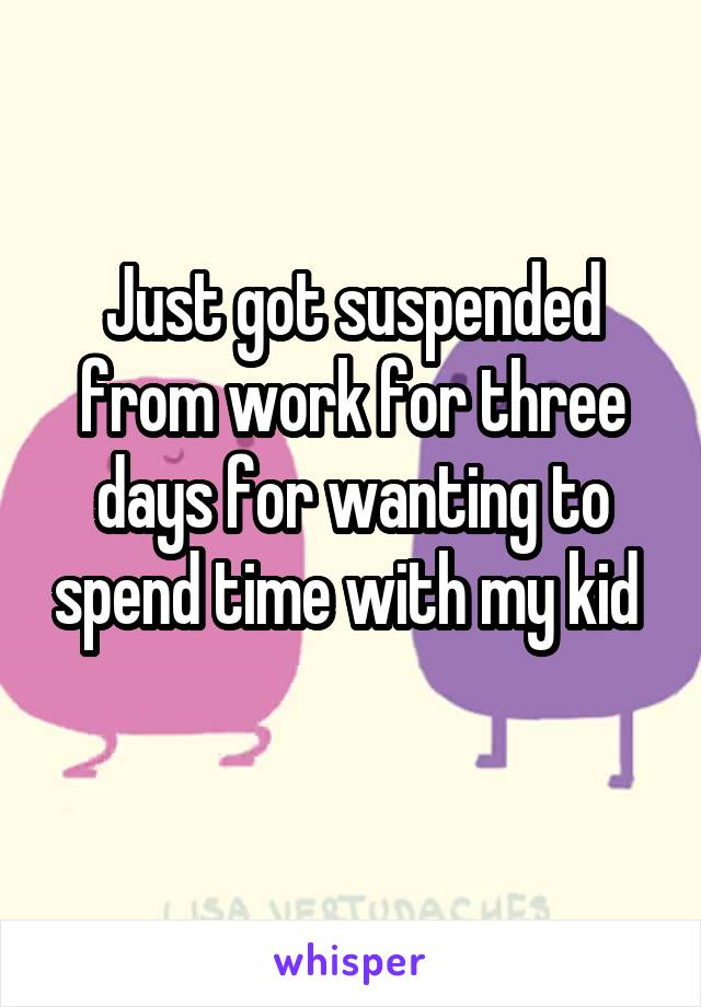 Just got suspended from work for three days for wanting to spend time with my kid