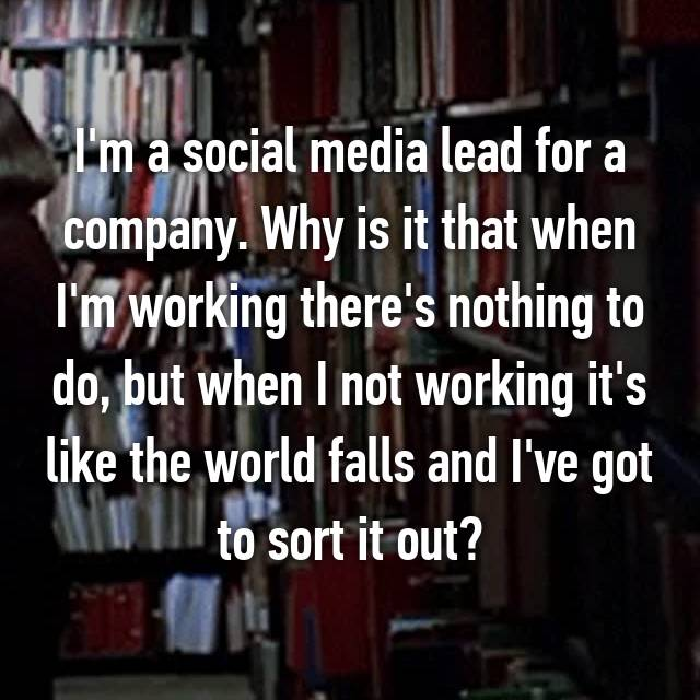 I'm a social media lead for a company. Why is it that when I'm working there's nothing to do, but when I not working it's like the world falls and I've got to sort it out?