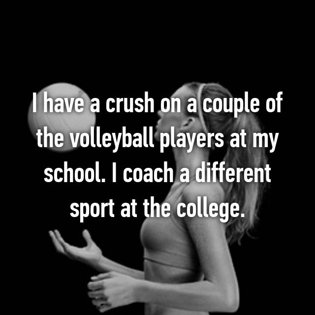 I have a crush on a couple of the volleyball players at my school. I coach a different sport at the college.