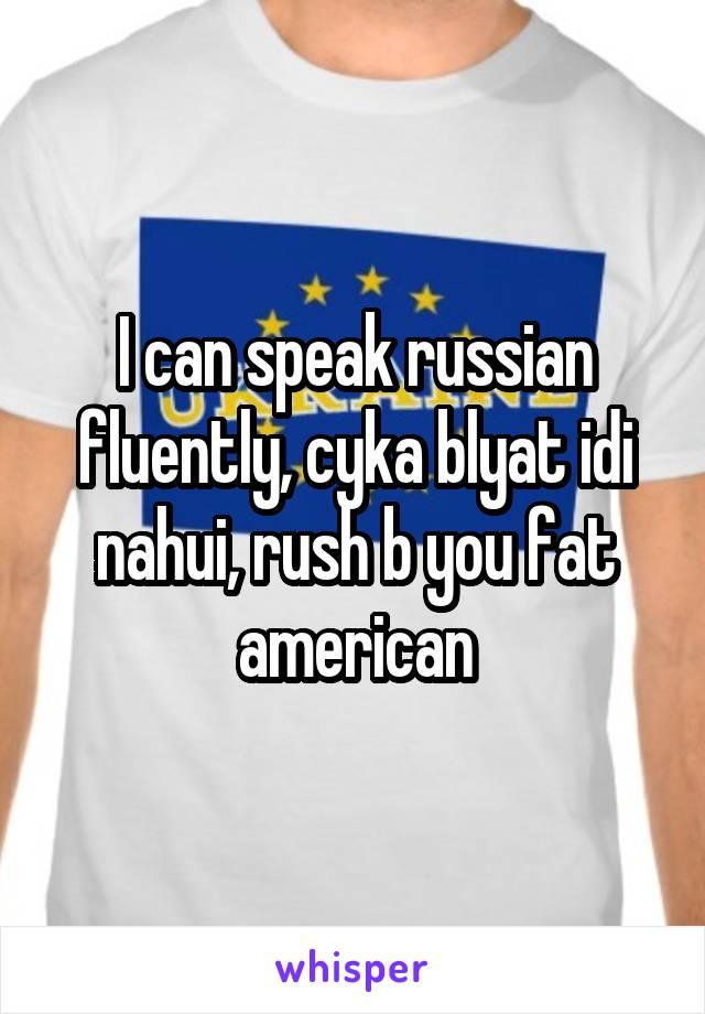 i can speak russian fluently cyka blyat idi nahui rush b you fat