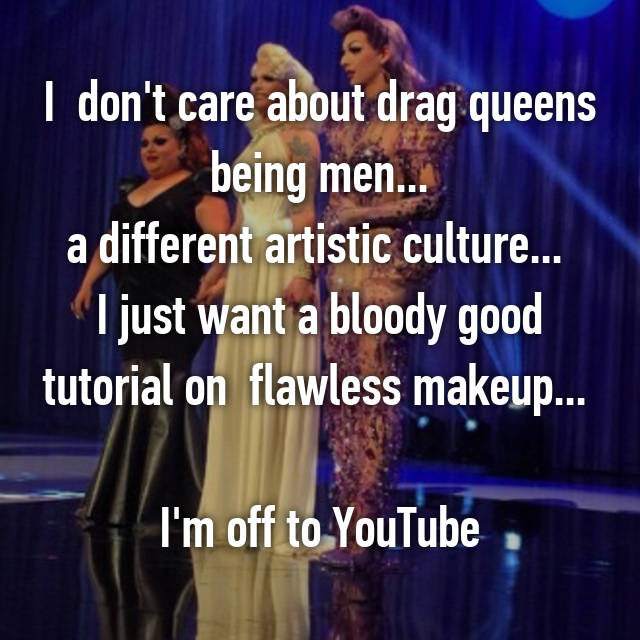 I  don't care about drag queens  being men...  a different artistic culture...  I just want a bloody good tutorial on  flawless makeup...   I'm off to YouTube