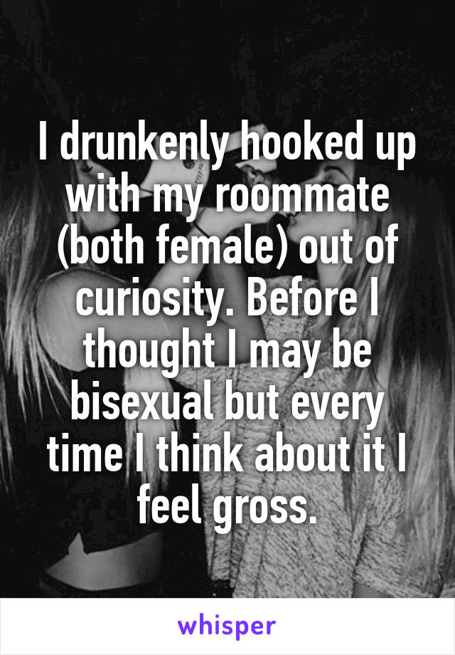 I drunkenly hooked up with my roommate (both female) out of curiosity. Before I thought I may be bisexual but every time I think about it I feel gross.