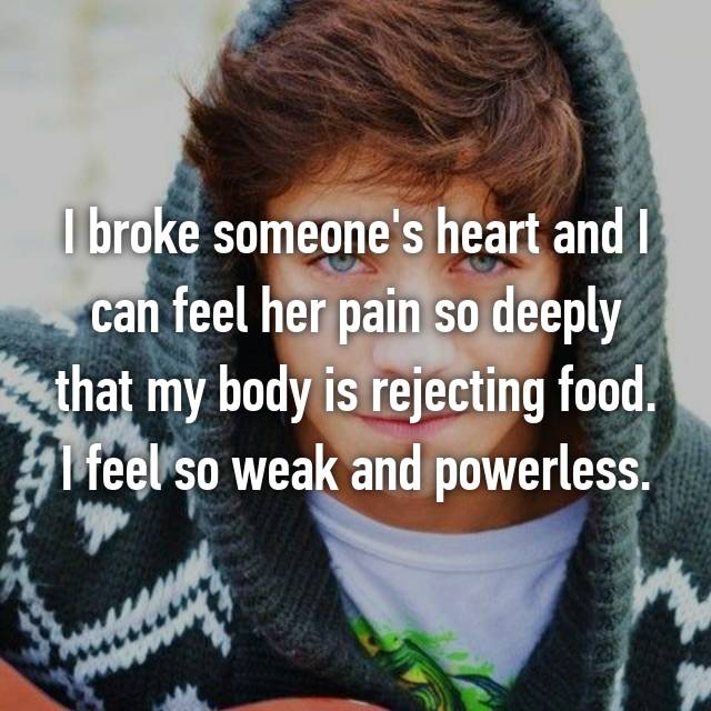 I broke someone's heart and I can feel her pain so deeply that my body is rejecting food. I feel so weak and powerless.
