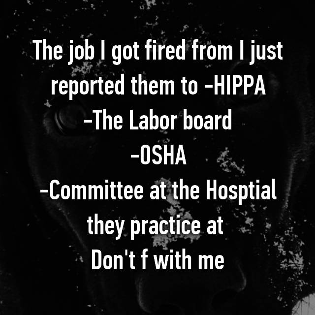 The job I got fired from I just reported them to -HIPPA -The Labor board -OSHA -Committee at the Hosptial they practice at 🙃 Don't f with me