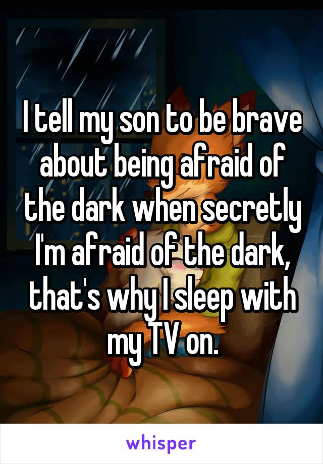 I tell my son to be brave about being afraid of the dark when secretly I'm afraid of the dark, that's why I sleep with my TV on.