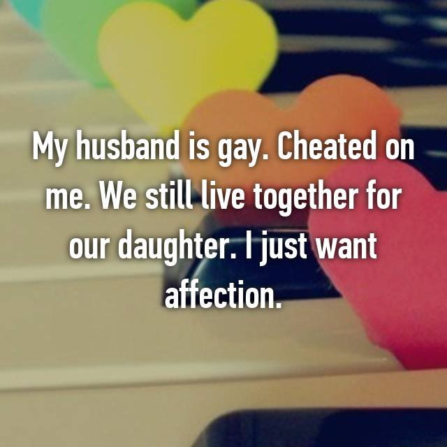 My husband is gay. Cheated on me. We still live together for our daughter. I just want affection.
