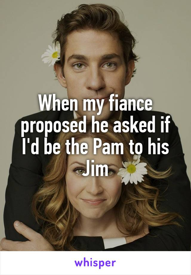 When my fiance proposed he asked if I'd be the Pam to his Jim