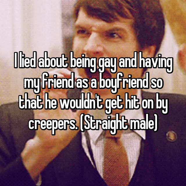 I lied about being gay and having my friend as a boyfriend so that he wouldn't get hit on by creepers. (Straight male)