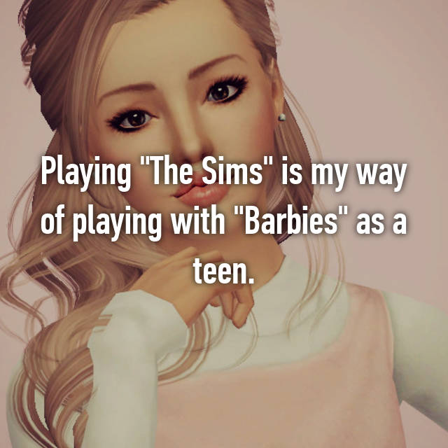 "Playing ""The Sims"" is my way of playing with ""Barbies"" as a teen."