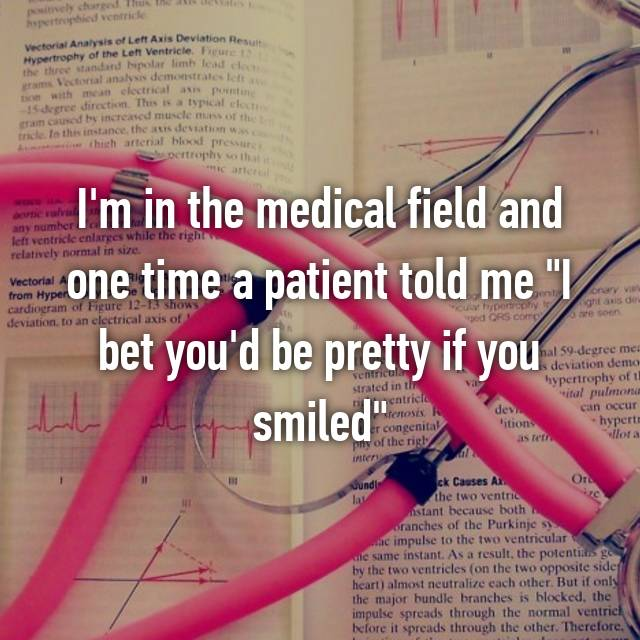 "I'm in the medical field and one time a patient told me ""I bet you'd be pretty if you smiled"""