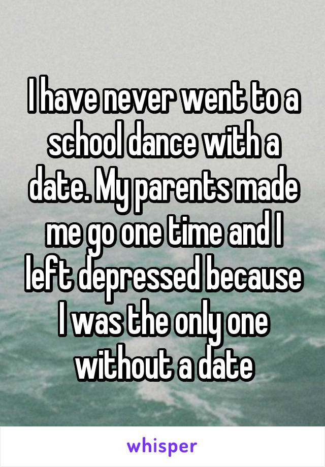 I have never went to a school dance with a date. My parents made me go one time and I left depressed because I was the only one without a date