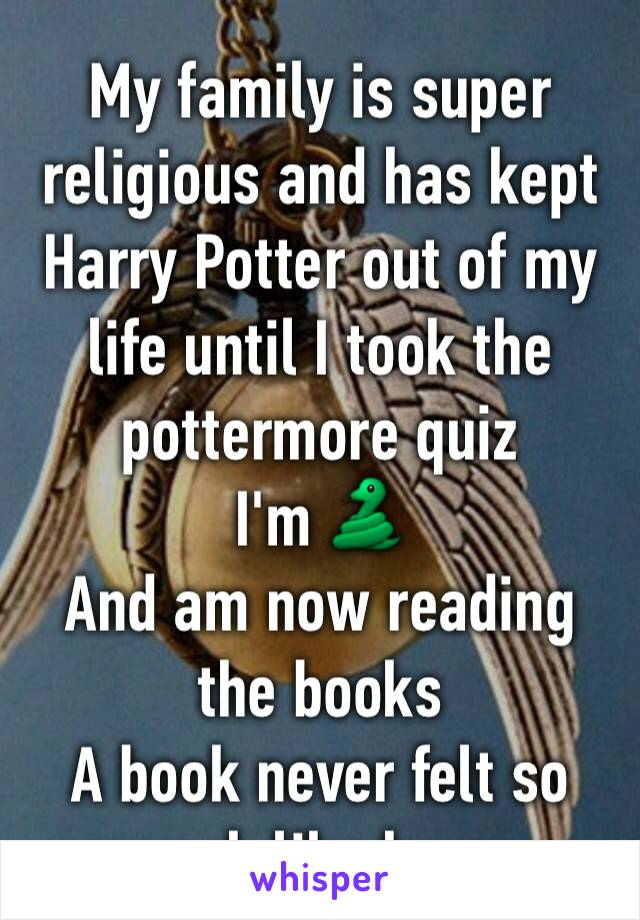 My family is super religious and has kept Harry Potter out of my life until I took the pottermore quiz I'm 🐍 And am now reading the books A book never felt so much like home