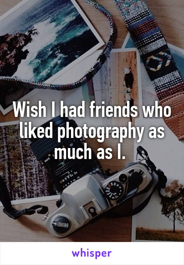 Wish I had friends who liked photography as much as I.