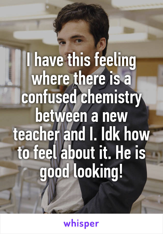 I have this feeling where there is a confused chemistry between a new teacher and I. Idk how to feel about it. He is good looking!