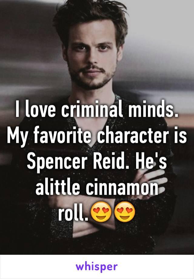 I love criminal minds. My favorite character is Spencer Reid. He's alittle cinnamon roll.😍😍