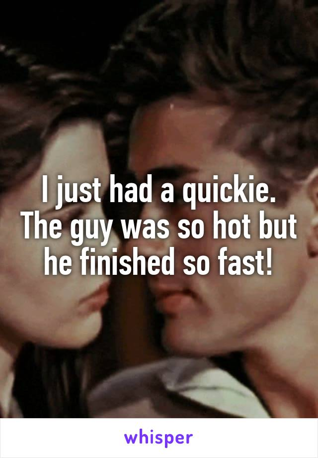I just had a quickie. The guy was so hot but he finished so fast!