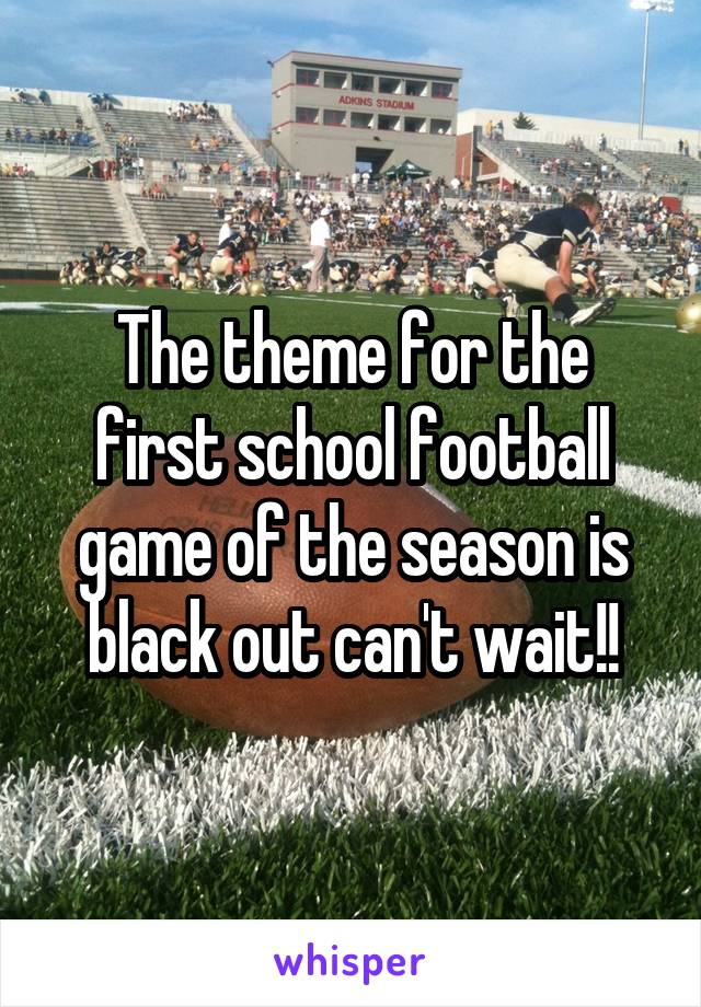 The theme for the first school football game of the season is black out can't wait!!