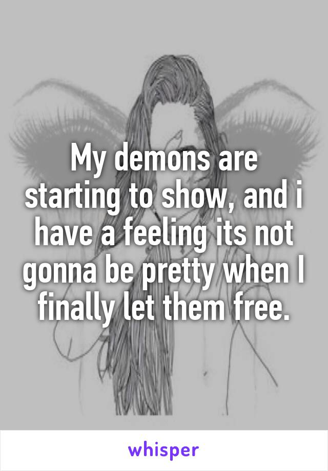My demons are starting to show, and i have a feeling its not gonna be pretty when I finally let them free.
