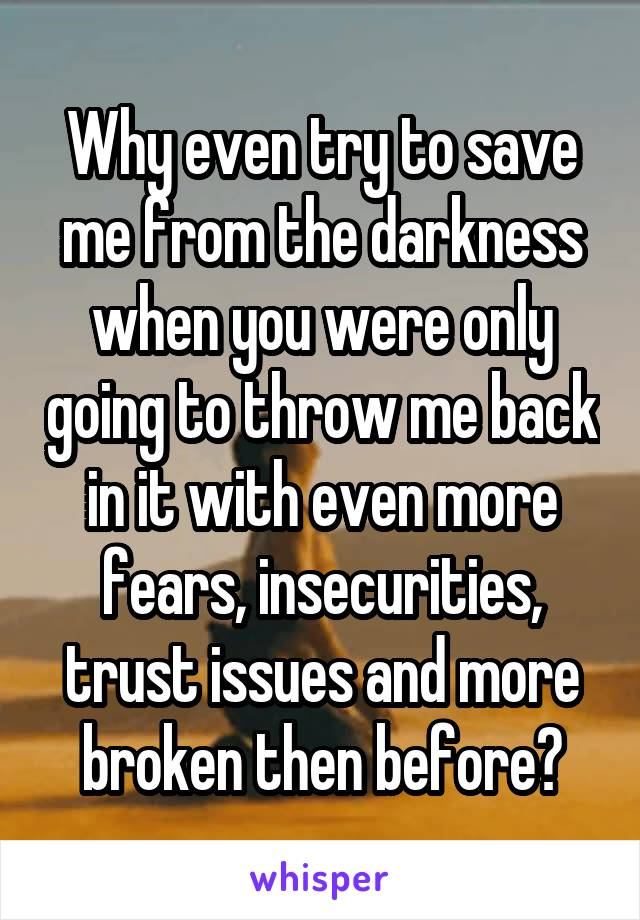 Why even try to save me from the darkness when you were only going to throw me back in it with even more fears, insecurities, trust issues and more broken then before?