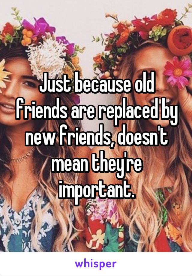 Just because old friends are replaced by new friends, doesn't mean they're important.