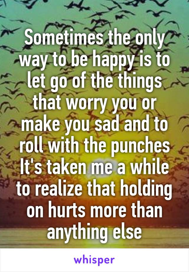 Sometimes the only way to be happy is to let go of the things that worry you or make you sad and to roll with the punches It's taken me a while to realize that holding on hurts more than anything else