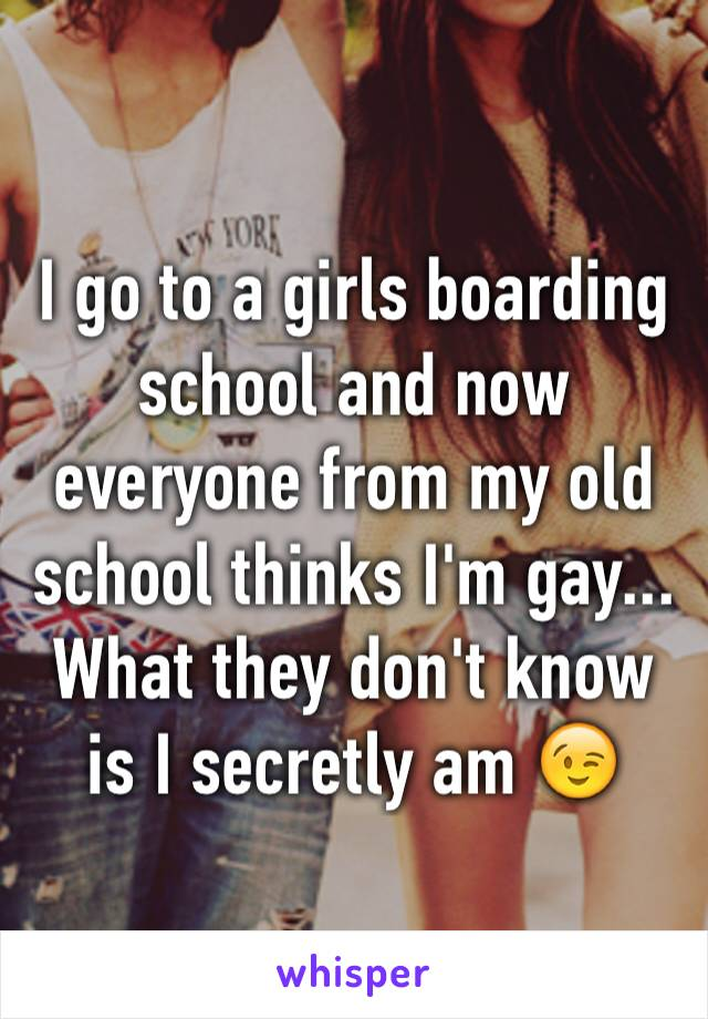 I go to a girls boarding school and now everyone from my old school thinks I'm gay... What they don't know is I secretly am 😉
