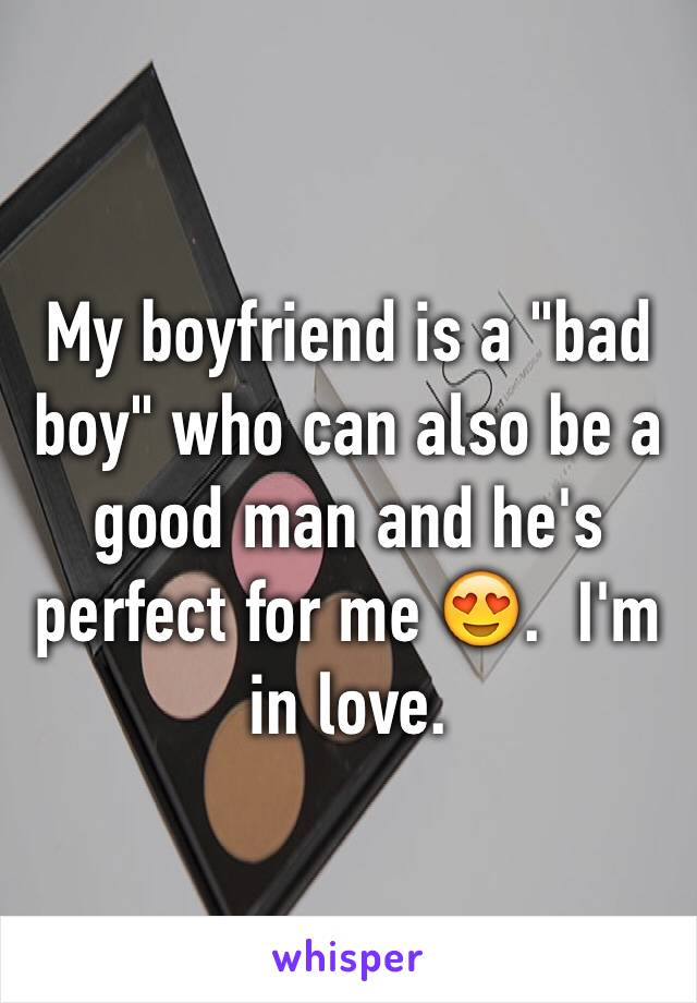 """My boyfriend is a """"bad boy"""" who can also be a good man and he's perfect for me 😍.  I'm in love."""