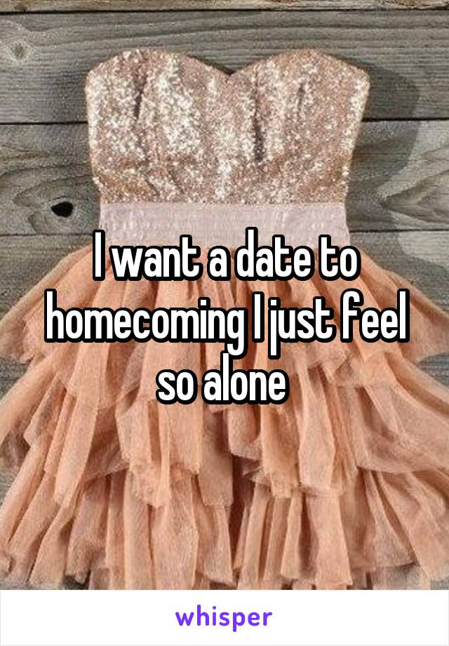 I want a date to homecoming I just feel so alone