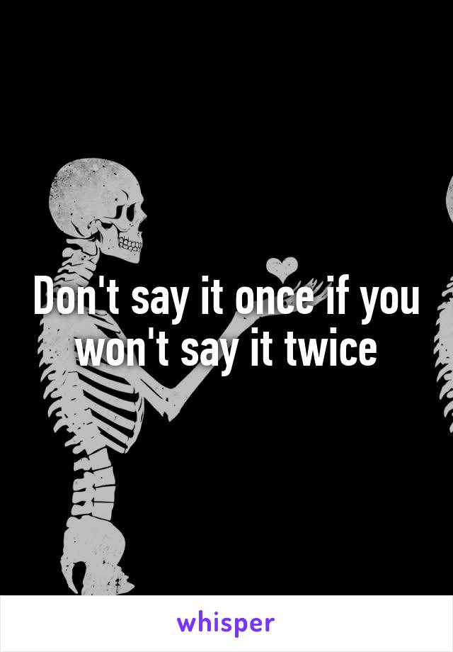 Don't say it once if you won't say it twice