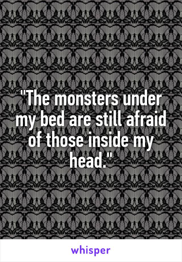 """""""The monsters under my bed are still afraid of those inside my head."""""""