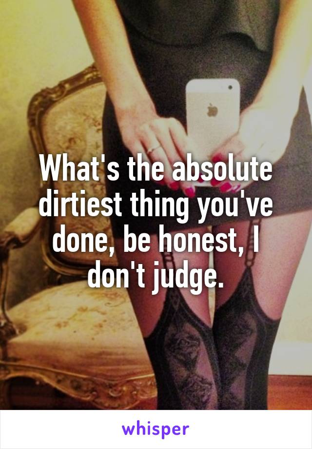 What's the absolute dirtiest thing you've done, be honest, I don't judge.
