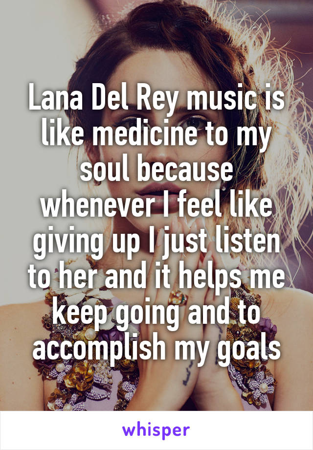Lana Del Rey music is like medicine to my soul because whenever I feel like giving up I just listen to her and it helps me keep going and to accomplish my goals