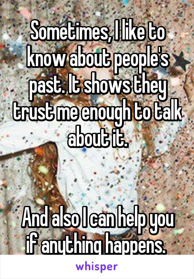 Sometimes, I like to know about people's past. It shows they trust me enough to talk about it.   And also I can help you if anything happens.
