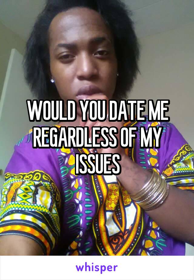 WOULD YOU DATE ME REGARDLESS OF MY ISSUES