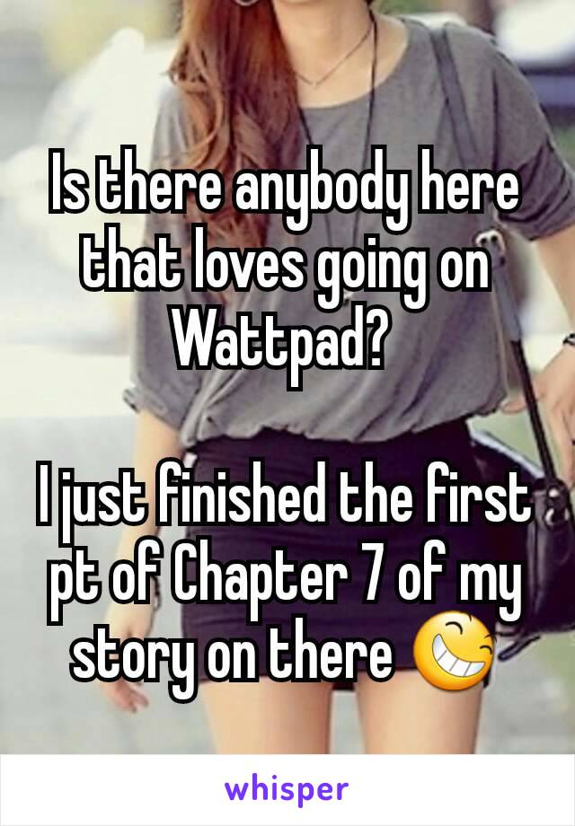 Is there anybody here that loves going on Wattpad?   I just finished the first pt of Chapter 7 of my story on there 😆