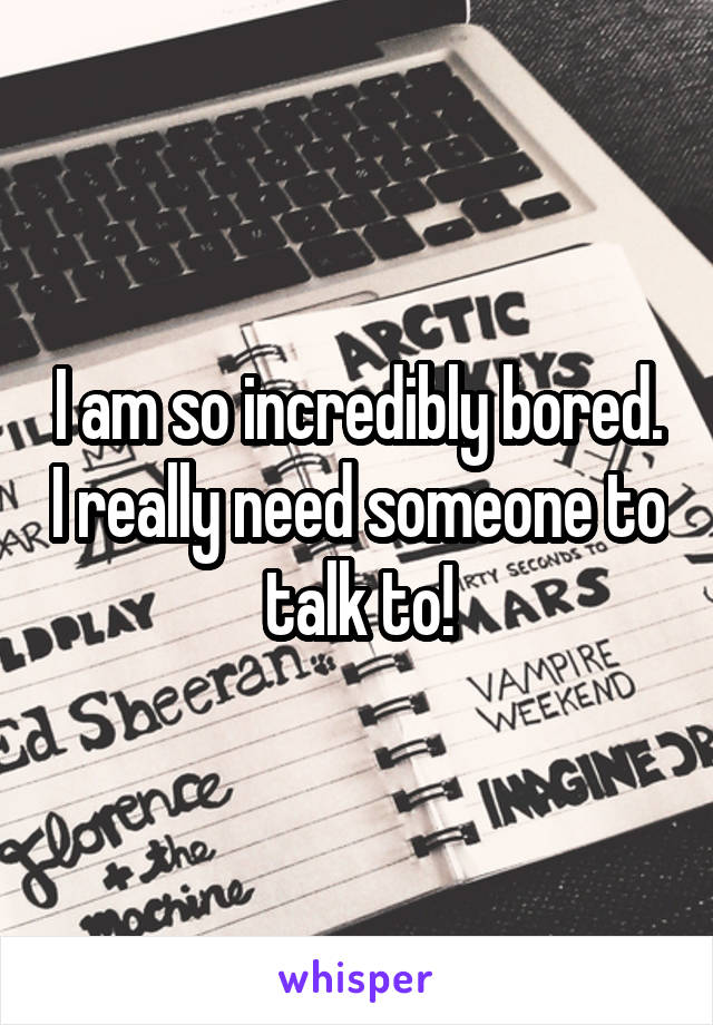 I am so incredibly bored. I really need someone to talk to!