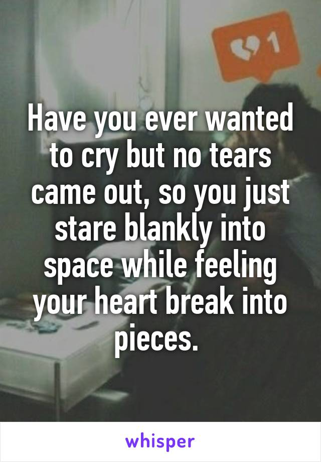 Have you ever wanted to cry but no tears came out, so you just stare blankly into space while feeling your heart break into pieces.