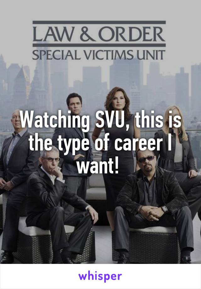 Watching SVU, this is the type of career I want!