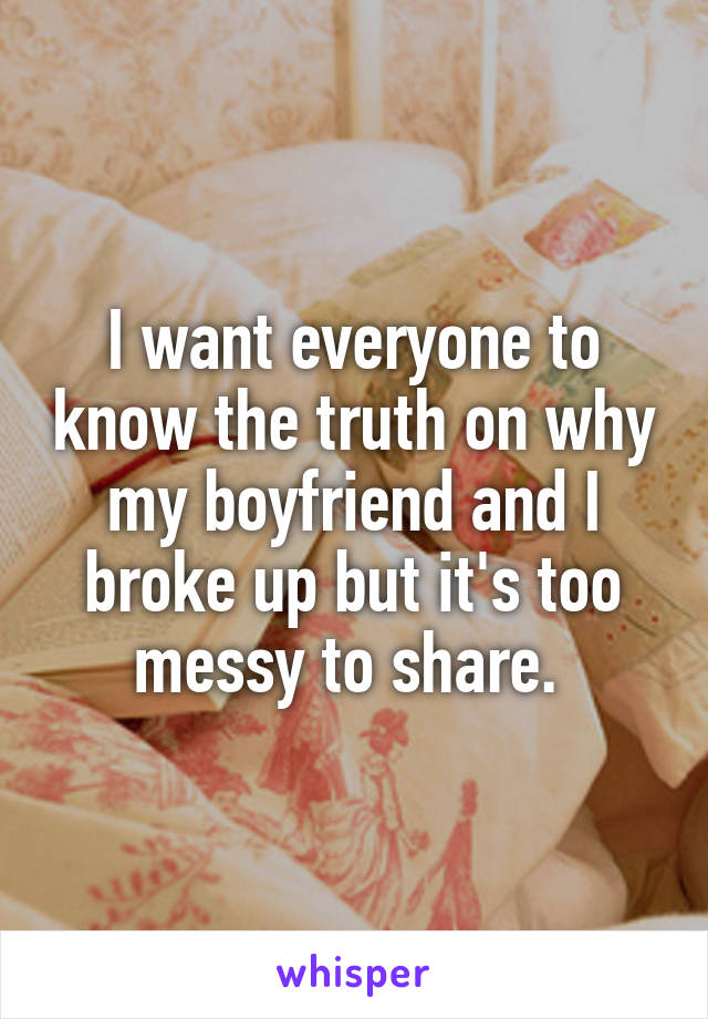 I want everyone to know the truth on why my boyfriend and I broke up but it's too messy to share.