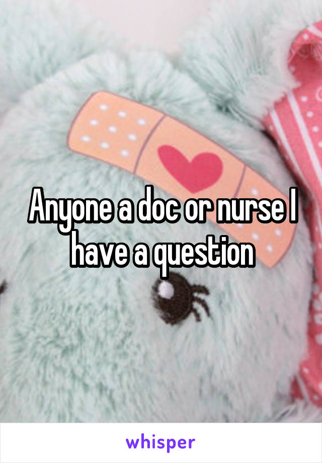 Anyone a doc or nurse I have a question