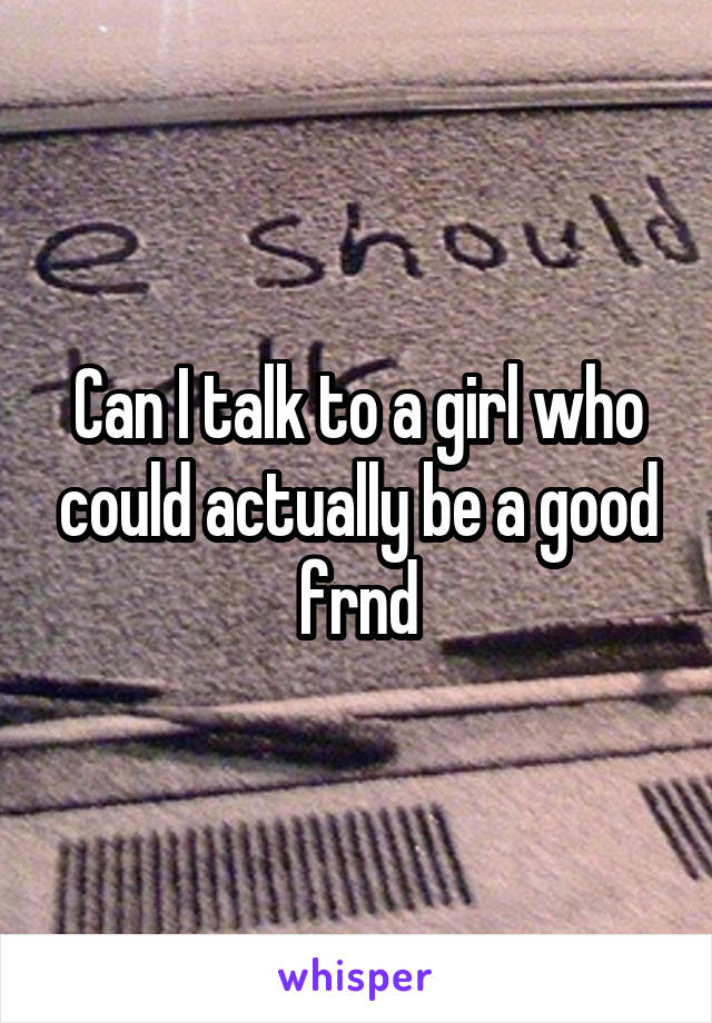Can I talk to a girl who could actually be a good frnd