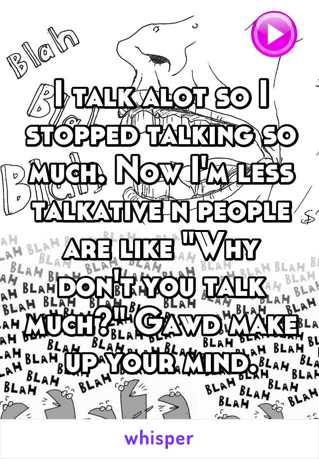 """I talk alot so I stopped talking so much. Now I'm less talkative n people are like """"Why don't you talk much?"""" Gawd make up your mind."""