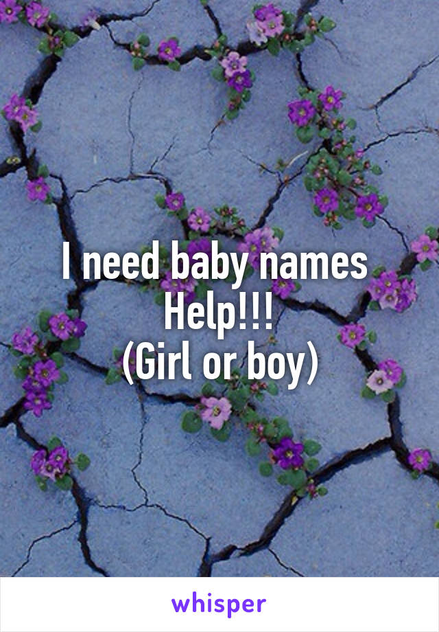 I need baby names  Help!!! (Girl or boy)