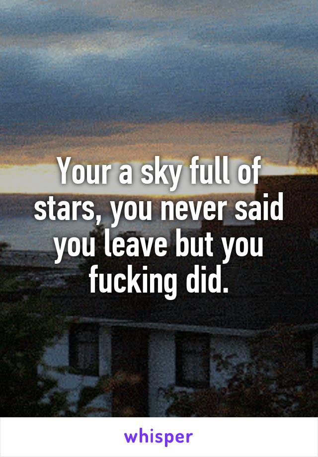 Your a sky full of stars, you never said you leave but you fucking did.
