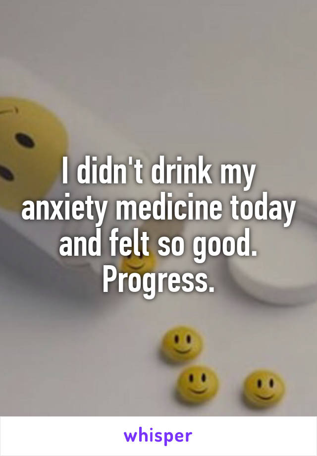 I didn't drink my anxiety medicine today and felt so good. Progress.