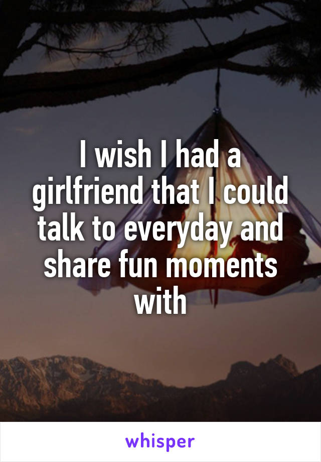 I wish I had a girlfriend that I could talk to everyday and share fun moments with