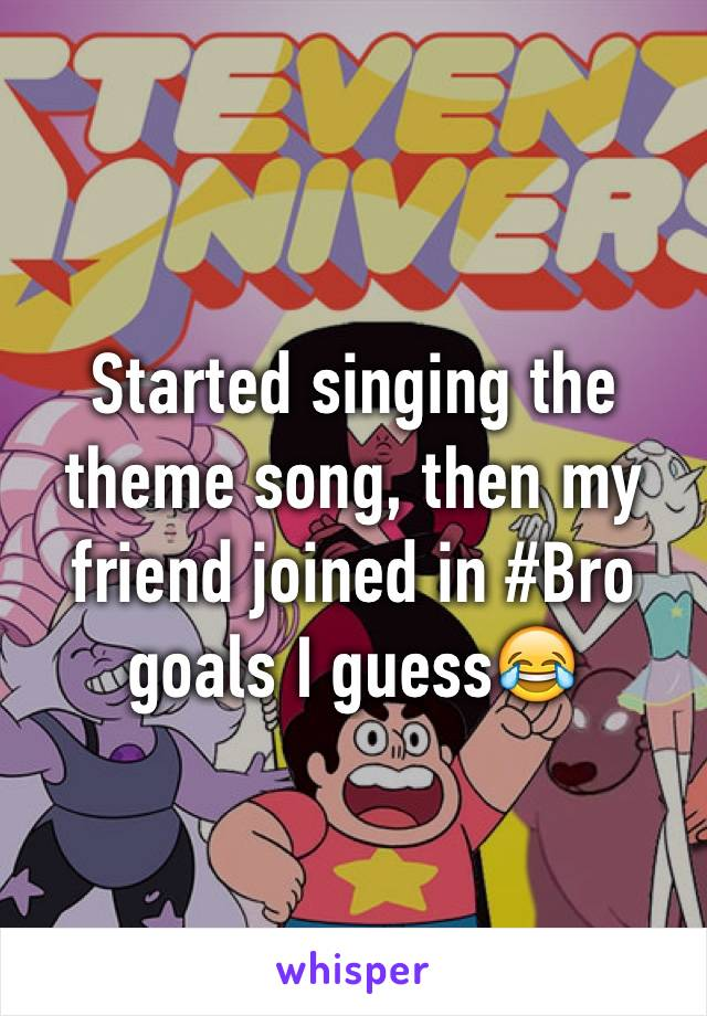 Started singing the theme song, then my friend joined in #Bro goals I guess😂