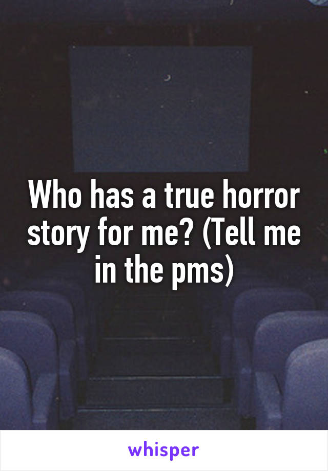 Who has a true horror story for me? (Tell me in the pms)