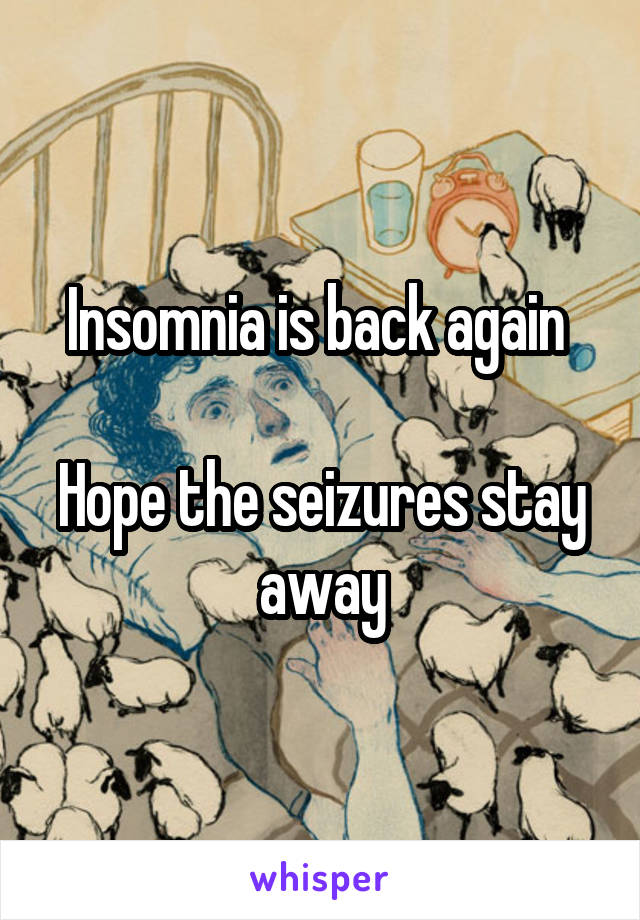 Insomnia is back again   Hope the seizures stay away